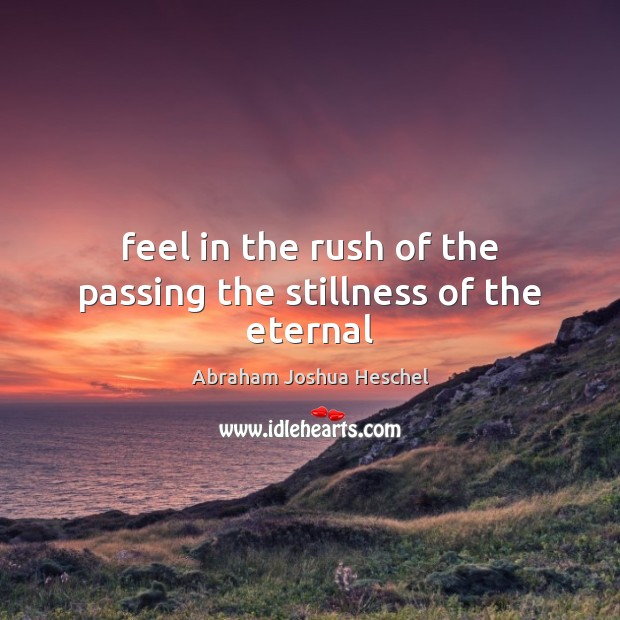 Feel in the rush of the passing the stillness of the eternal Image