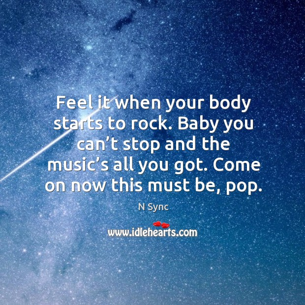 Feel it when your body starts to rock. Baby you can't stop and the music's all you got. Image