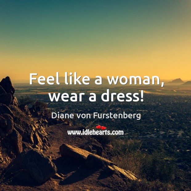 Feel like a woman, wear a dress! Image