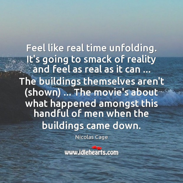 Feel like real time unfolding. It's going to smack of reality and Nicolas Cage Picture Quote