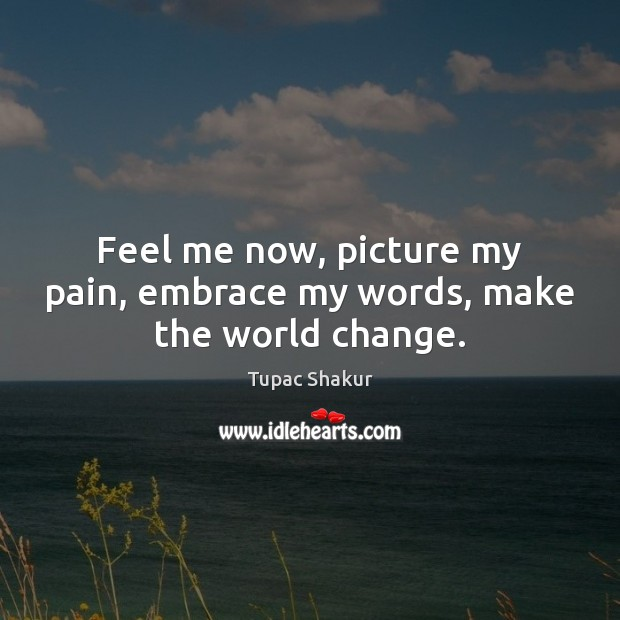 Feel me now, picture my pain, embrace my words, make the world change. Image