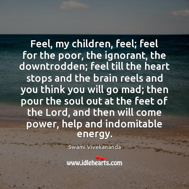 Feel, my children, feel; feel for the poor, the ignorant, the downtrodden; Swami Vivekananda Picture Quote