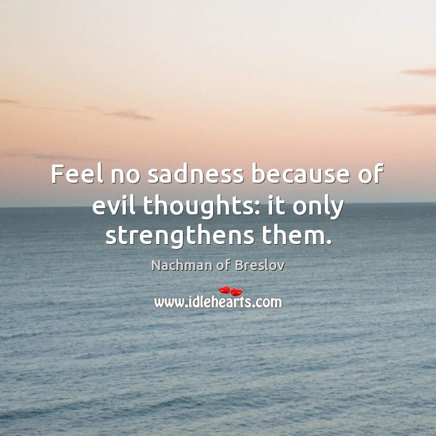 Feel no sadness because of evil thoughts: it only strengthens them. Image