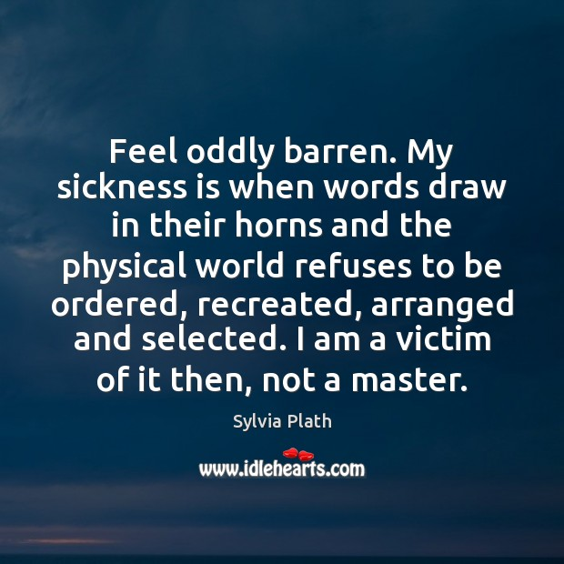 Feel oddly barren. My sickness is when words draw in their horns Image