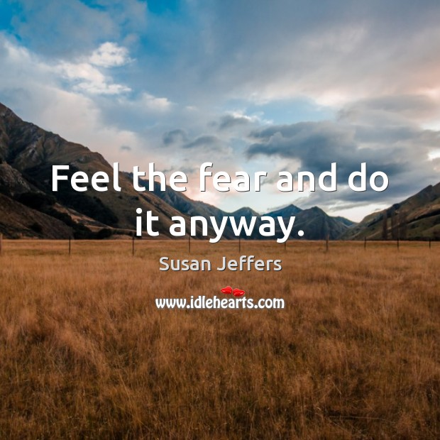 Feel the fear and do it anyway. Image
