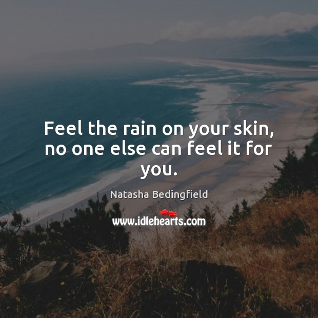 Feel the rain on your skin, no one else can feel it for you. Natasha Bedingfield Picture Quote