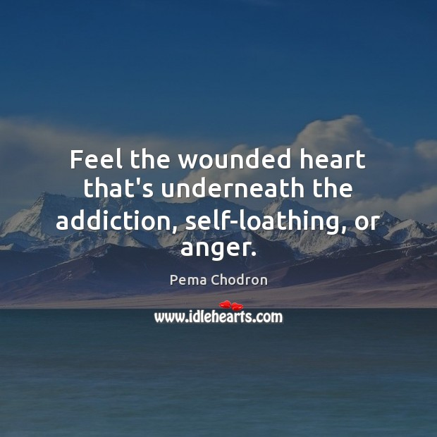 Image, Feel the wounded heart that's underneath the addiction, self-loathing, or anger.