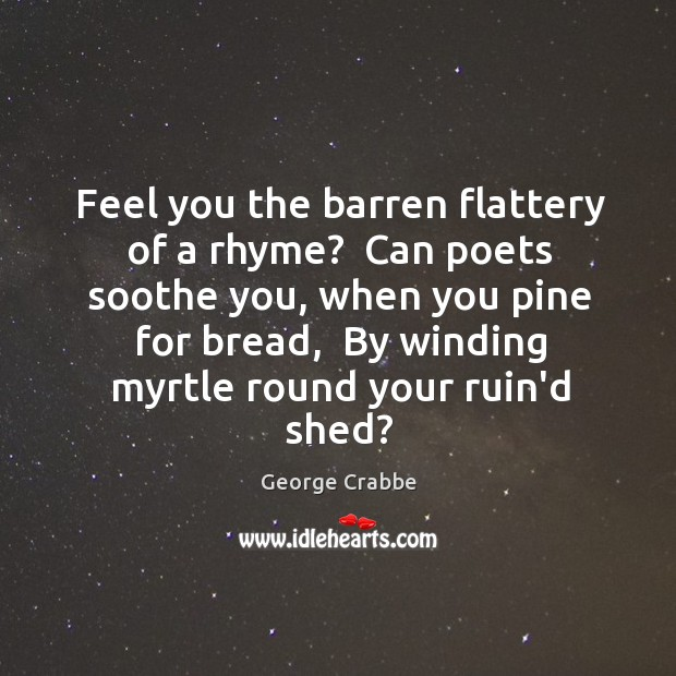 Feel you the barren flattery of a rhyme?  Can poets soothe you, George Crabbe Picture Quote