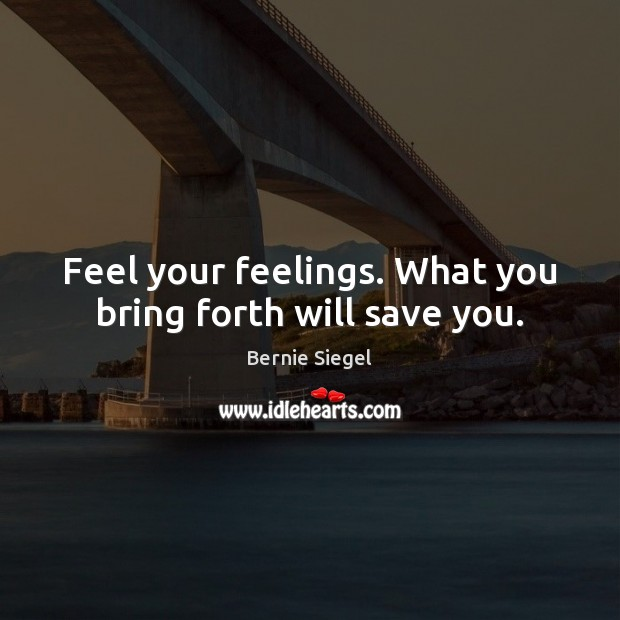 Image, Feel your feelings. What you bring forth will save you.
