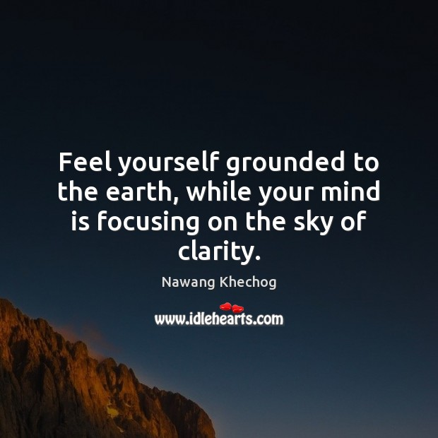 Feel yourself grounded to the earth, while your mind is focusing on the sky of clarity. Nawang Khechog Picture Quote