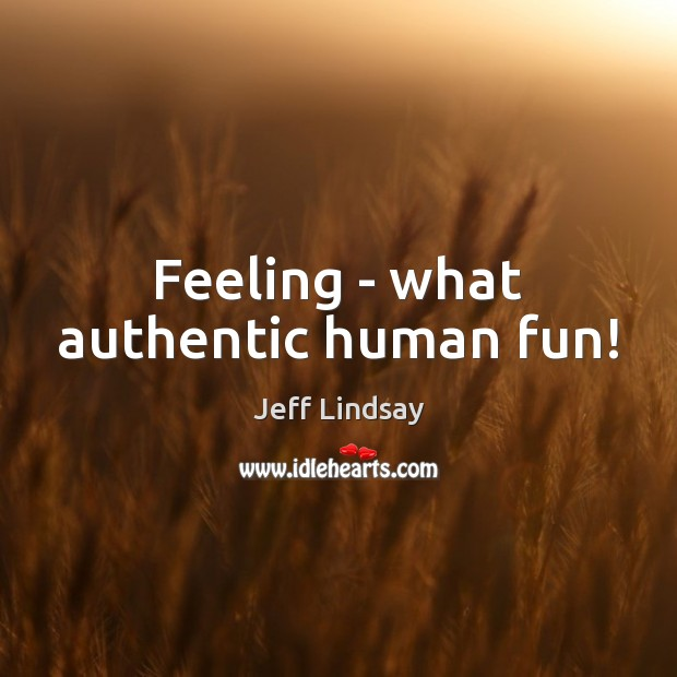 Feeling – what authentic human fun! Jeff Lindsay Picture Quote