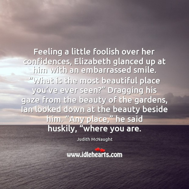 Feeling a little foolish over her confidences, Elizabeth glanced up at him Judith McNaught Picture Quote