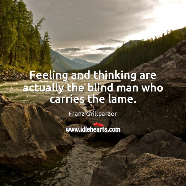 Feeling and thinking are actually the blind man who carries the lame. Franz Grillparzer Picture Quote