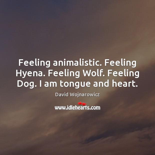 Image, Feeling animalistic. Feeling Hyena. Feeling Wolf. Feeling Dog. I am tongue and heart.
