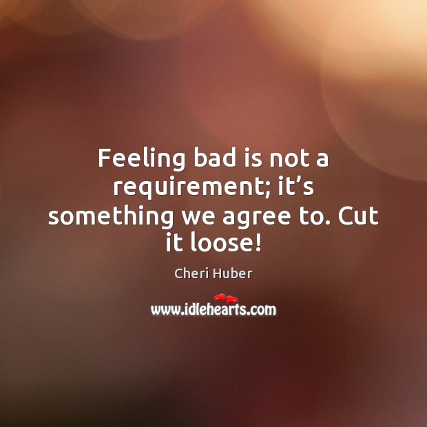 Image, Feeling bad is not a requirement; it's something we agree to. Cut it loose!