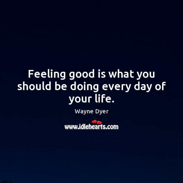 Image, Feeling good is what you should be doing every day of your life.
