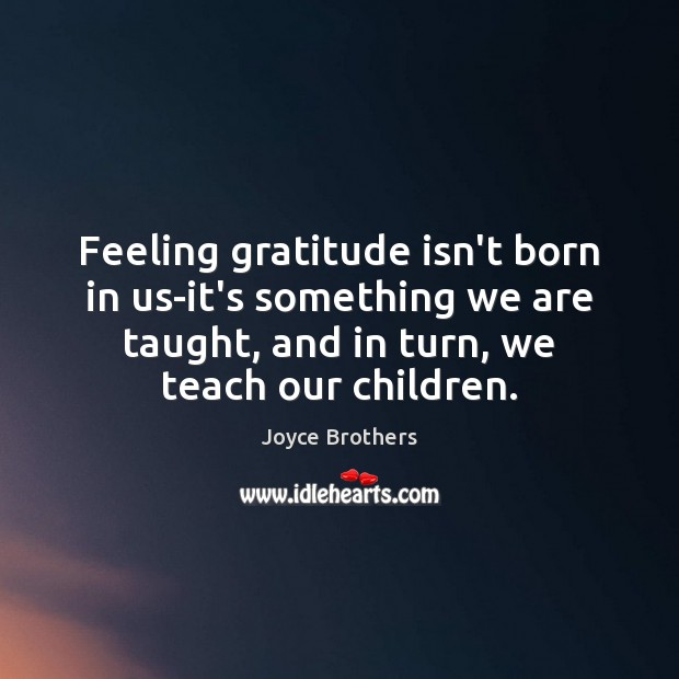 Feeling gratitude isn't born in us-it's something we are taught, and in Joyce Brothers Picture Quote