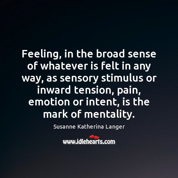 Feeling, in the broad sense of whatever is felt in any way, Susanne Katherina Langer Picture Quote