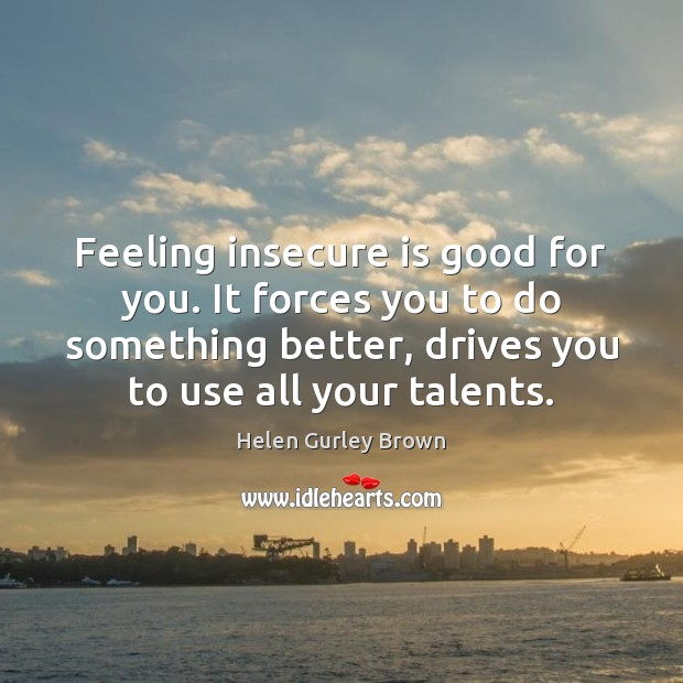 Feeling insecure is good for you. It forces you to do something Helen Gurley Brown Picture Quote