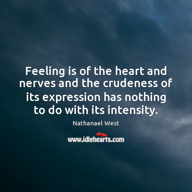 Feeling is of the heart and nerves and the crudeness of its Nathanael West Picture Quote