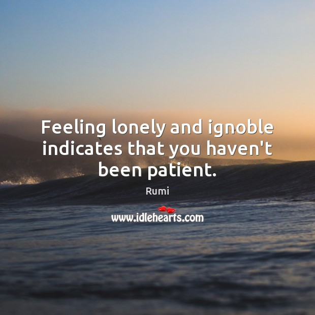 Feeling lonely and ignoble indicates that you haven't been patient. Image