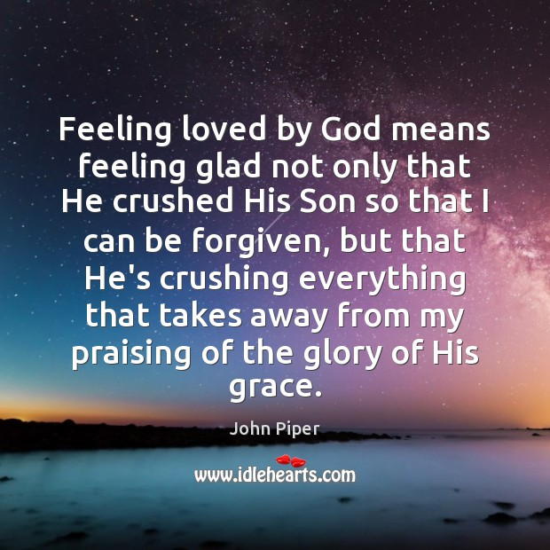 Image, Feeling loved by God means feeling glad not only that He crushed