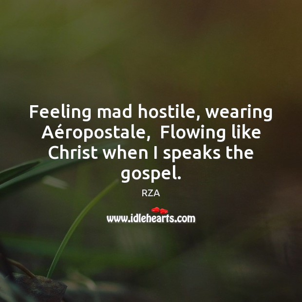 Feeling mad hostile, wearing Aéropostale,  Flowing like Christ when I speaks the gospel. RZA Picture Quote