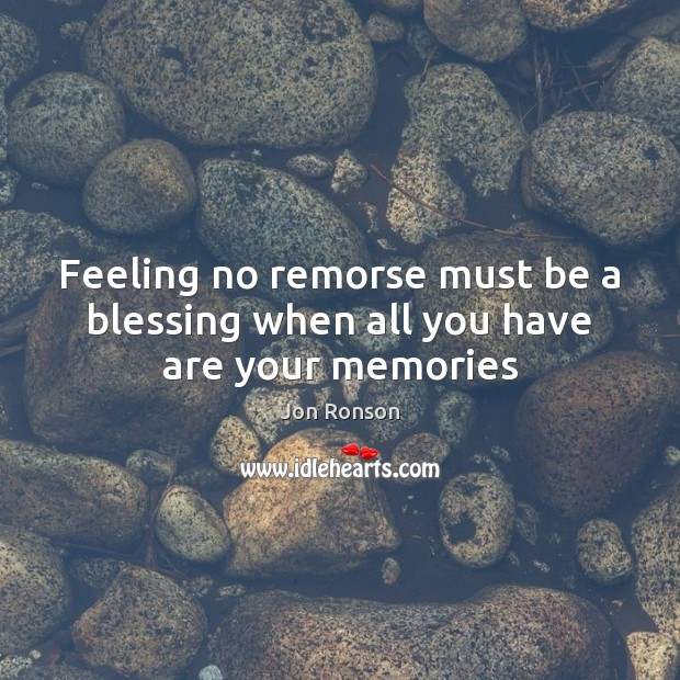Feeling no remorse must be a blessing when all you have are your memories Jon Ronson Picture Quote