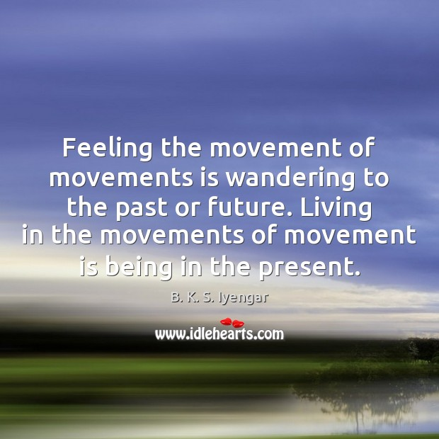 Feeling the movement of movements is wandering to the past or future. Image