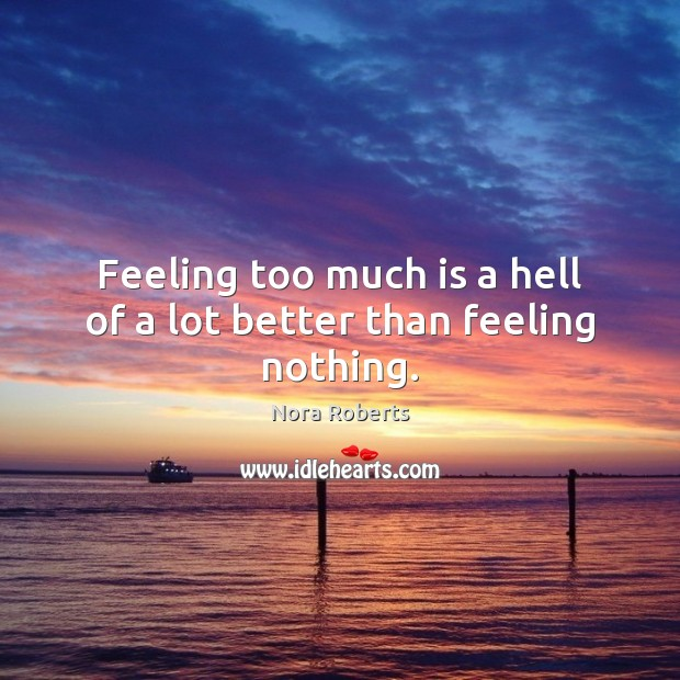 Feeling too much is a hell of a lot better than feeling nothing. Nora Roberts Picture Quote