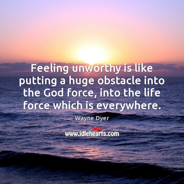 Image, Feeling unworthy is like putting a huge obstacle into the God force,