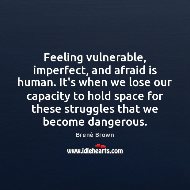 Feeling vulnerable, imperfect, and afraid is human. It's when we lose our Image