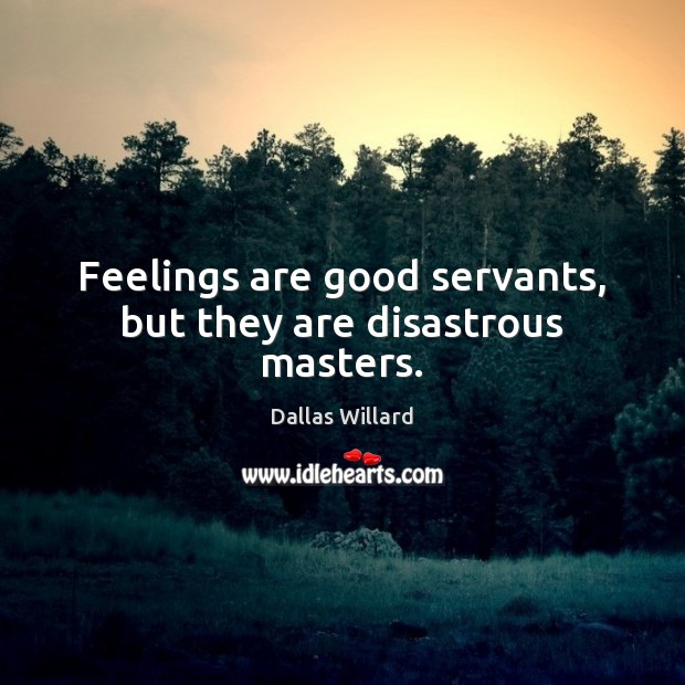 Feelings are good servants, but they are disastrous masters. Image