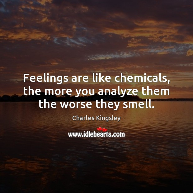Image, Feelings are like chemicals, the more you analyze them the worse they smell.
