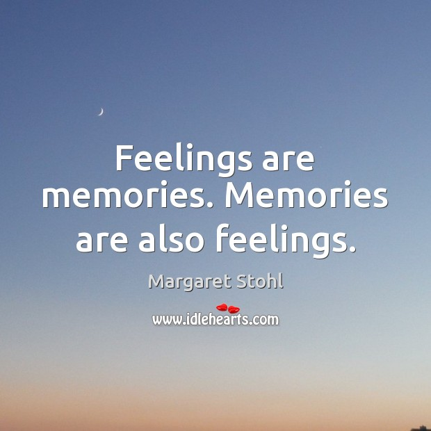 Feelings are memories. Memories are also feelings. Image