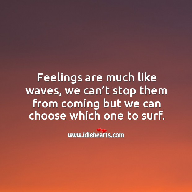 Feelings are much like waves, we can't stop them from coming but we can choose which one to surf. Image