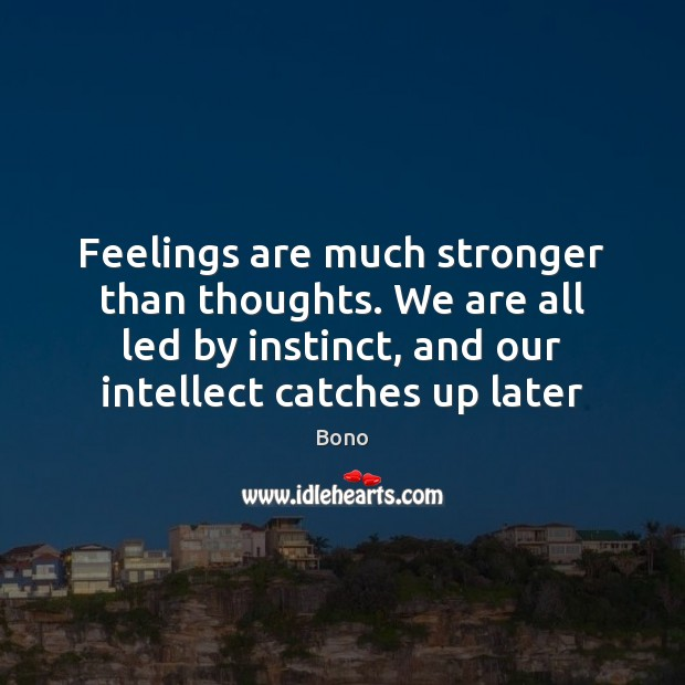Feelings are much stronger than thoughts. We are all led by instinct, Bono Picture Quote