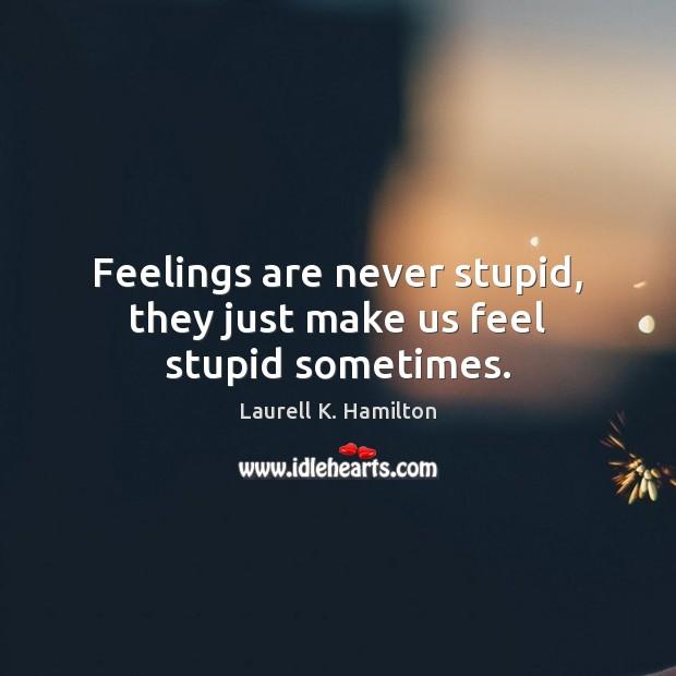 Image, Feelings are never stupid, they just make us feel stupid sometimes.