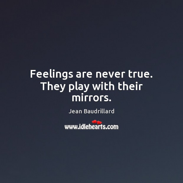 Feelings are never true. They play with their mirrors. Jean Baudrillard Picture Quote
