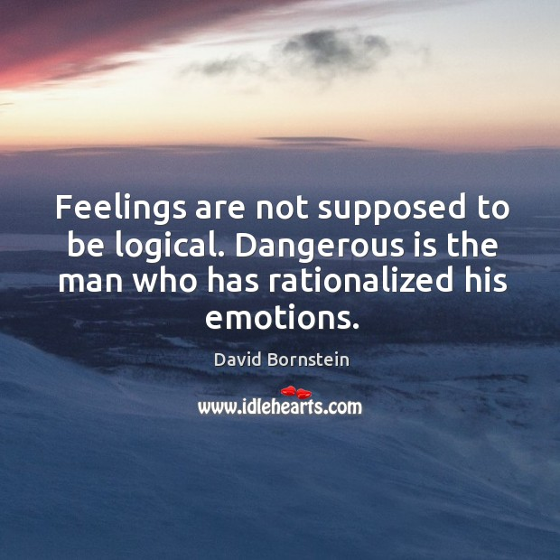 Feelings are not supposed to be logical. Dangerous is the man who has rationalized his emotions. Image