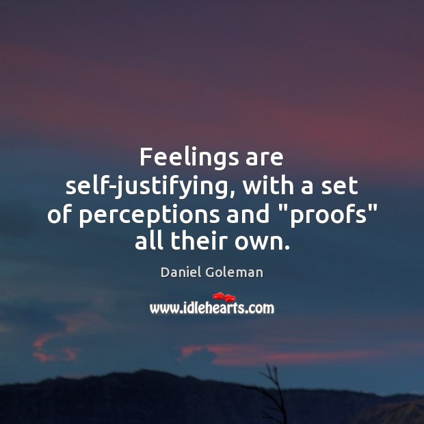 "Feelings are self-justifying, with a set of perceptions and ""proofs"" all their own. Image"