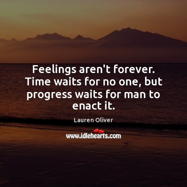 Feelings aren't forever. Time waits for no one, but progress waits for man to enact it. Image