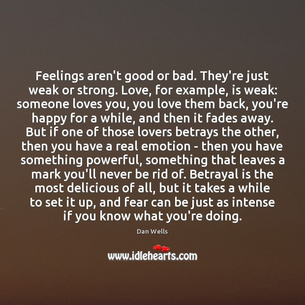 Feelings aren't good or bad. They're just weak or strong. Love, for Dan Wells Picture Quote