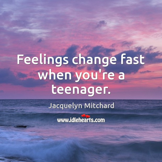 Feelings change fast when you're a teenager. Jacquelyn Mitchard Picture Quote