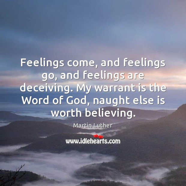 Feelings come, and feelings go, and feelings are deceiving. My warrant is Martin Luther Picture Quote