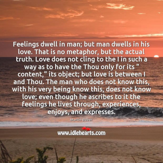 Feelings dwell in man; but man dwells in his love. That is Martin Buber Picture Quote