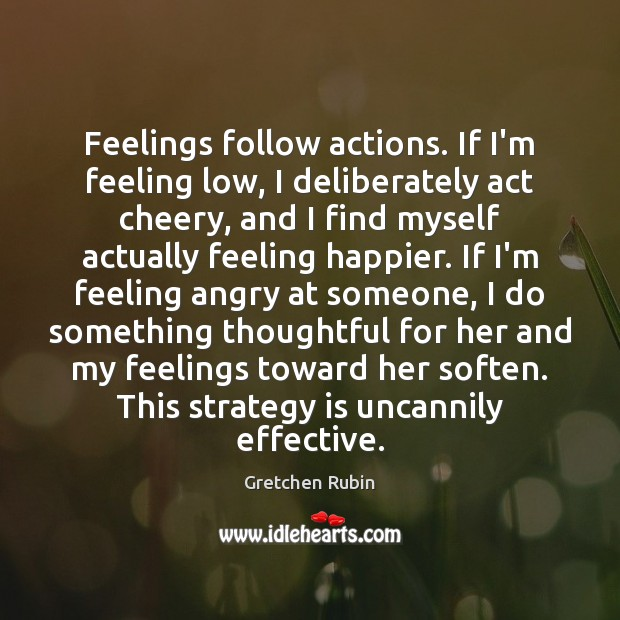 Feelings follow actions. If I'm feeling low, I deliberately act cheery, and Gretchen Rubin Picture Quote
