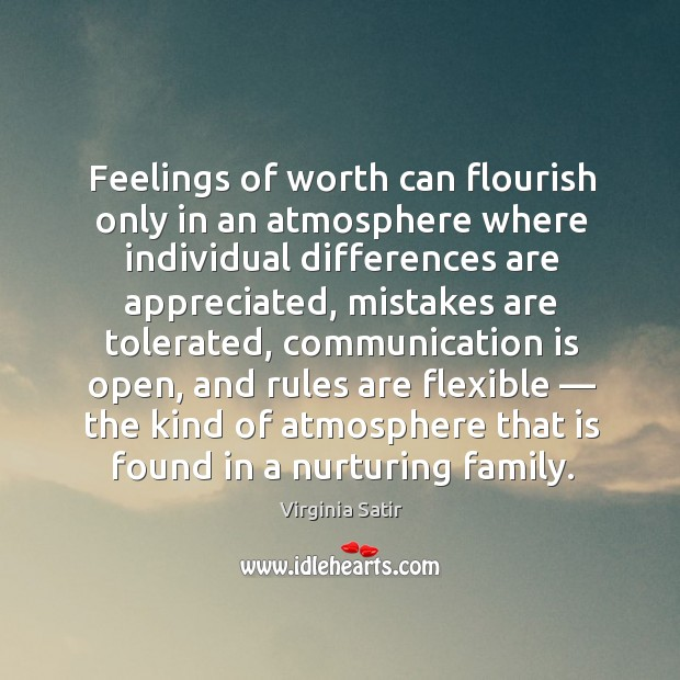 Feelings of worth can flourish only in an atmosphere where individual differences are appreciated. Virginia Satir Picture Quote
