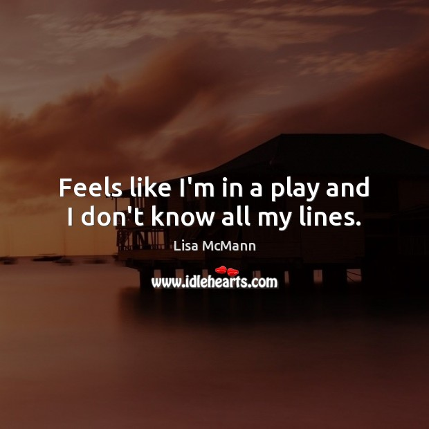 Feels like I'm in a play and I don't know all my lines. Lisa McMann Picture Quote