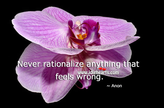 Never Rationalize Anything That Feels Wrong.